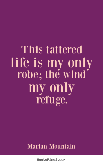 Design your own poster quotes about life - This tattered life is my only robe; the wind my only..