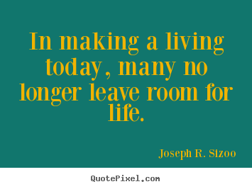 In making a living today, many no longer leave.. Joseph R. Sizoo good life sayings