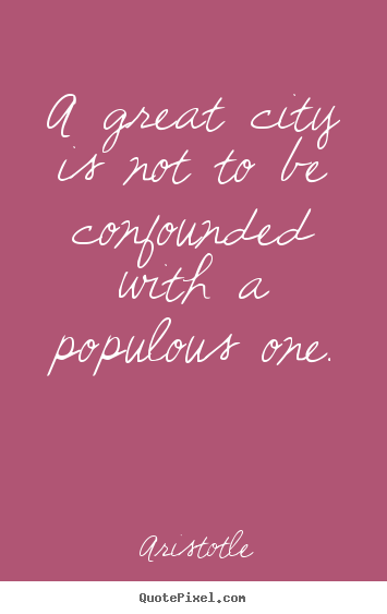 Design picture quotes about life - A great city is not to be confounded with a populous..