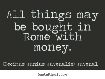 Life sayings - All things may be bought in rome with money.