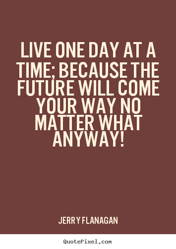Quote about life - Live one day at a time; because the future will come..