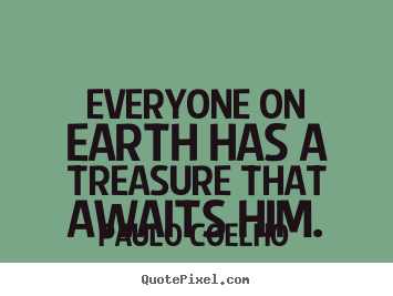 Everyone on earth has a treasure that awaits.. Paulo Coelho good life sayings