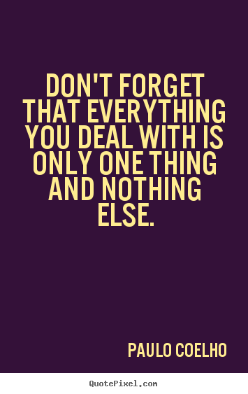 Quotes about life - Don't forget that everything you deal with is only one thing and..