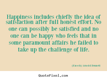 (Enoch) Arnold Bennett picture quotes - Happiness includes chiefly the idea of satisfaction after full.. - Life quote