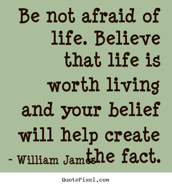 Life quotes - Be not afraid of life. believe that life is worth living and your belief..