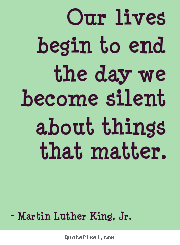 Life quotes - Our lives begin to end the day we become silent about things..