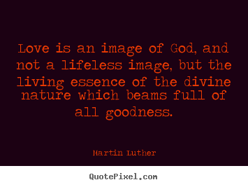 Life quotes - Love is an image of god, and not a lifeless image, but the living..