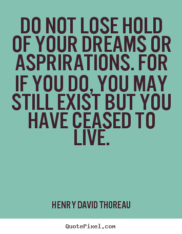Do not lose hold of your dreams or asprirations... Henry David Thoreau  life sayings