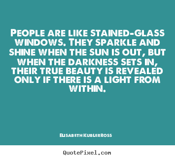 Elisabeth Kubler-Ross picture quotes - People are like stained-glass windows. they sparkle and shine when the.. - Life quotes