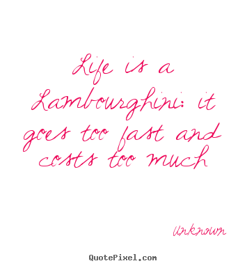 Life is a lambourghini: it goes too fast.. Unknown  life quote