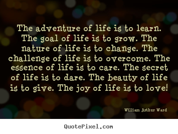 The adventure of life is to learn. the goal of life is to grow. the nature.. William Arthur Ward popular life quote