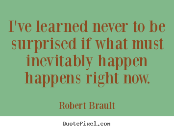 I've learned never to be surprised if what must.. Robert Brault good life quotes