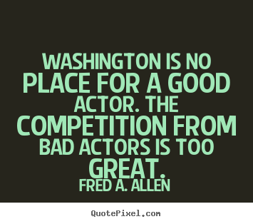 Life quotes - Washington is no place for a good actor. the competition..