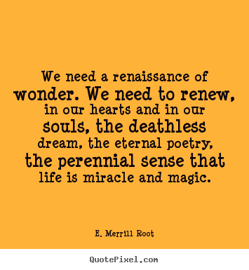 We need a renaissance of wonder. we need.. E. Merrill Root  life quotes