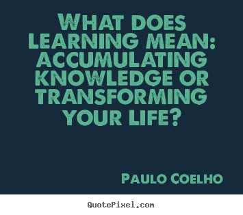 Paulo Coelho picture quotes - What does learning mean: accumulating knowledge or transforming.. - Life quote