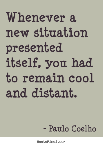 Life quotes - Whenever a new situation presented itself, you had to remain..