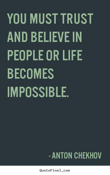 You must trust and believe in people or life becomes impossible. Anton Chekhov  life quote