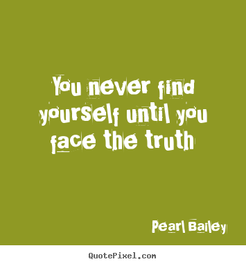 You never find yourself until you face the truth Pearl Bailey famous life quotes
