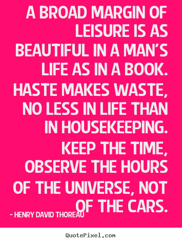 A broad margin of leisure is as beautiful in a man's life.. Henry David Thoreau good life quote