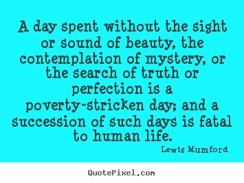 Lewis Mumford picture quote - A day spent without the sight or sound of beauty, the contemplation.. - Life quotes