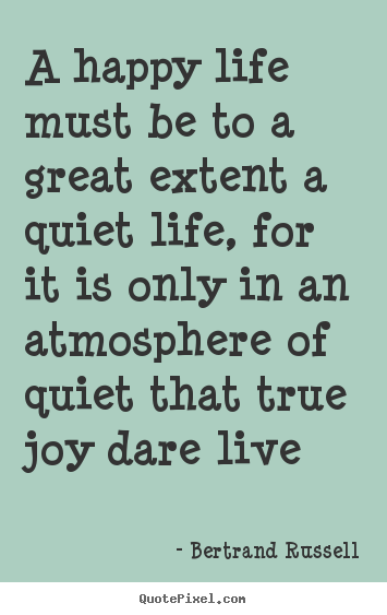 Bertrand Russell picture quotes - A happy life must be to a great extent a quiet life,.. - Life quotes