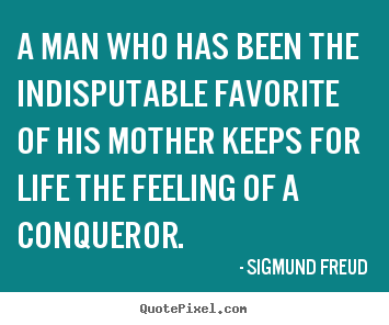 A man who has been the indisputable favorite of his mother keeps.. Sigmund Freud  life quotes