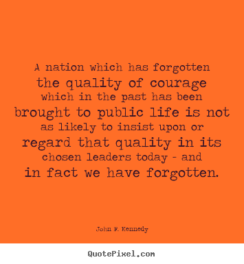 Quote about life - A nation which has forgotten the quality of courage which in..