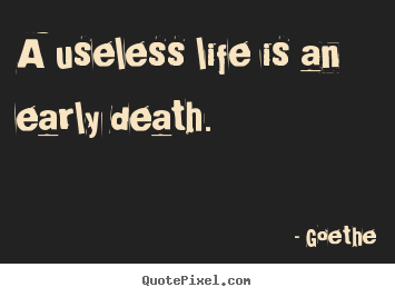 Goethe picture quotes - A useless life is an early death. - Life quotes