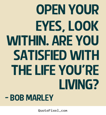 Open your eyes, look within. are you satisfied.. Bob Marley  life quote