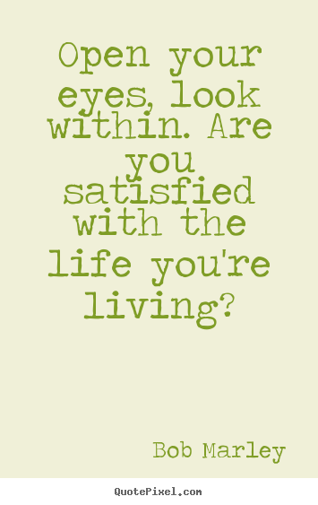 Sayings about life - Open your eyes, look within. are you satisfied..