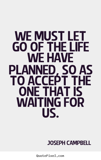 Joseph Campbell picture quotes - We must let go of the life we have planned, so as to accept the one that.. - Life quotes