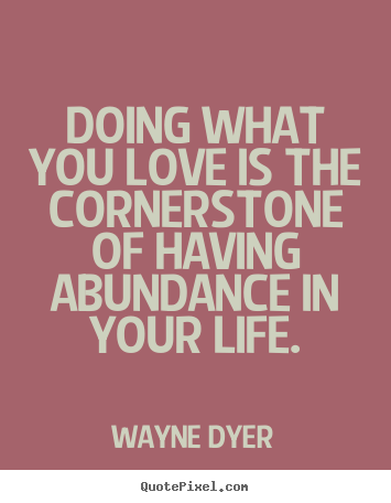 Wayne Dyer pictures sayings - Doing what you love is the cornerstone of having abundance in your life. - Life quotes