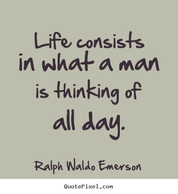 Life consists in what a man is thinking of all.. Ralph Waldo Emerson  life quotes