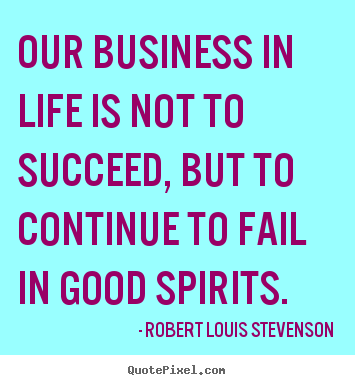 Robert Louis Stevenson picture quotes - Our business in life is not to succeed, but to continue.. - Life quotes
