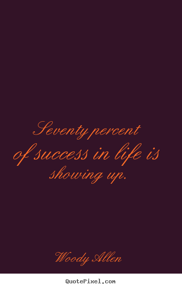 Woody Allen picture quotes - Seventy percent of success in life is showing up. - Life quote