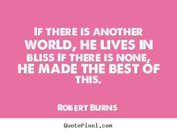 If there is another world, he lives in bliss if there is.. Robert Burns popular life sayings