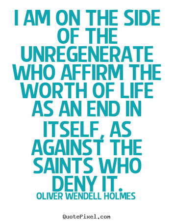Oliver Wendell Holmes image quote - I am on the side of the unregenerate who affirm the worth of life as.. - Life quote