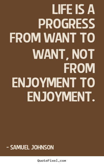 Samuel Johnson picture quotes - Life is a progress from want to want, not from enjoyment.. - Life quotes