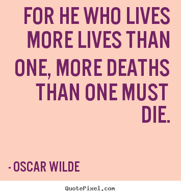 Quotes about life - For he who lives more lives than one, more deaths than one..