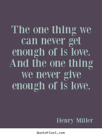 The one thing we can never get enough of is love. and the one thing.. Henry Miller great life quote