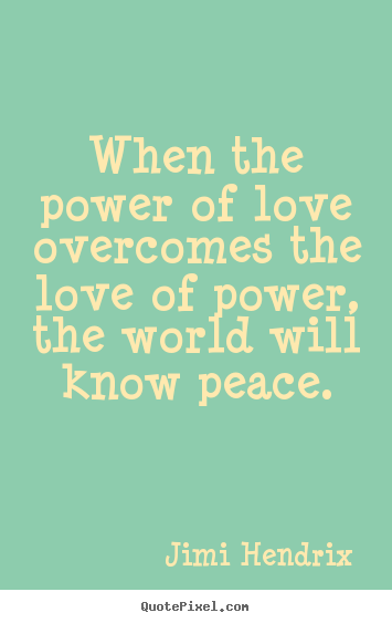 Jimi Hendrix picture quotes - When the power of love overcomes the love of power, the world will know.. - Life quotes