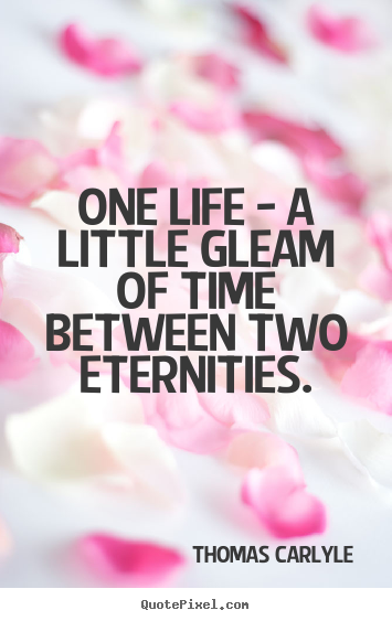 Thomas Carlyle picture sayings - One life - a little gleam of time between two eternities. - Life quote