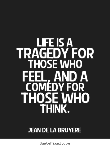 Jean De La Bruyere poster quote - Life is a tragedy for those who feel, and a comedy for those.. - Life quotes