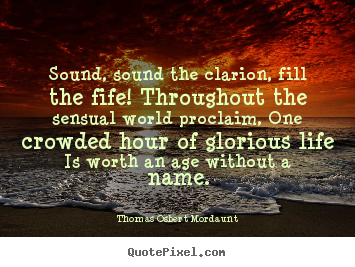 Thomas Osbert Mordaunt image quotes - Sound, sound the clarion, fill the fife! throughout the.. - Life quote