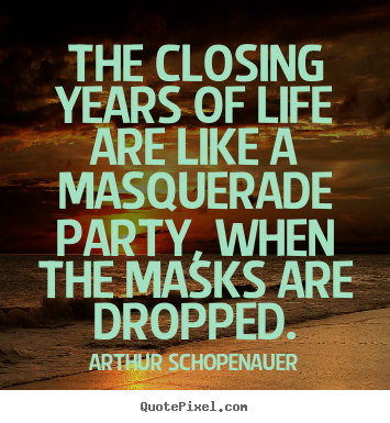 The closing years of life are like a masquerade.. Arthur Schopenauer great life quote