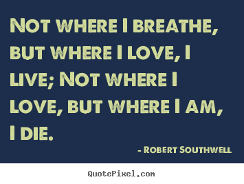 Robert Southwell picture quotes - Not where i breathe, but where i love, i live; not where i love, but.. - Life quote