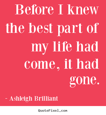 Before i knew the best part of my life had come,.. Ashleigh Brilliant  life quotes