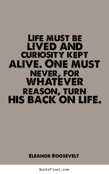 Quote about life - Life must be lived and curiosity kept alive. one must never,..