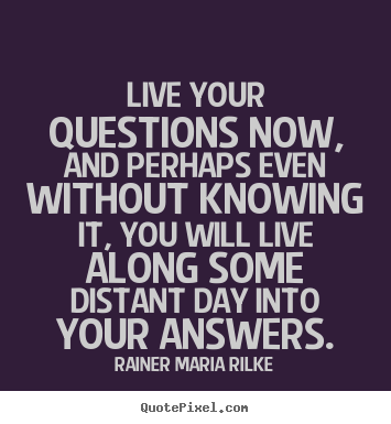Life quotes - Live your questions now, and perhaps even..