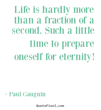 Life is hardly more than a fraction of a second. such a little.. Paul Gauguin greatest life quotes